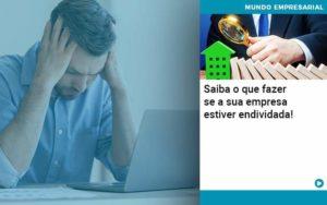 Saiba O Que Fazer Se A Sua Empresa Estiver Endividada Organização Contábil Lawini - Contabilidade em Brasília - DF | C & V Contadores Associados