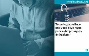 Tecnologia Saiba O Que Voce Deve Fazer Para Estar Protegido De Hackers Organização Contábil Lawini - Contabilidade em Brasília - DF | C & V Contadores Associados