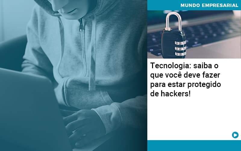 Tecnologia Saiba O Que Voce Deve Fazer Para Estar Protegido De Hackers Organização Contábil Lawini - Contabilidade em Brasília - DF   C & V Contadores Associados