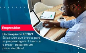 Declaracao De Ir 2021 Saiba Tudo Que Precisa Para Se Preparar Agora O Ano E O Prazo Passa Em Um Piscar De Olhos 1 Organização Contábil Lawini - Contabilidade em Brasília - DF | C & V Contadores Associados