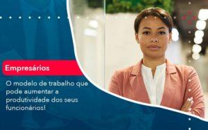 O Modelo De Trabalho Que Pode Aumentar A Produtividade Dos Seus Funcionarios Organização Contábil Lawini - Contabilidade em Brasília - DF | C & V Contadores Associados