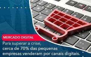 Para Superar A Crise Cerca De 70 Das Pequenas Empresas Venderam Por Canais Digitais Organização Contábil Lawini - Contabilidade em Brasília - DF | C & V Contadores Associados