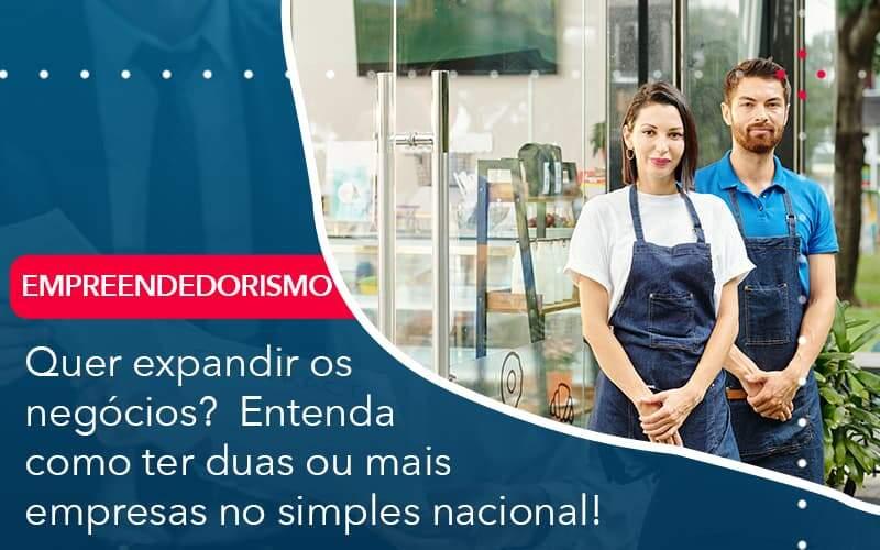 Quer Expandir Os Negocios Entenda Como Ter Duas Ou Mais Empresas No Simples Nacional Organização Contábil Lawini - Contabilidade em Brasília - DF | C & V Contadores Associados
